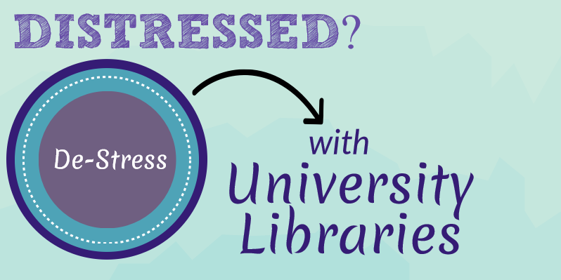 Graphic with text Distressed? De-stress with University Libraries.
