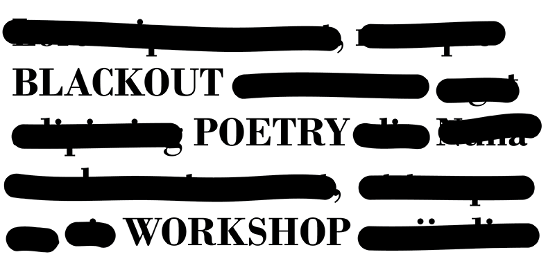 Image with paragraph of text with black out over some of the words revealing only Blackout Poetry Workshop