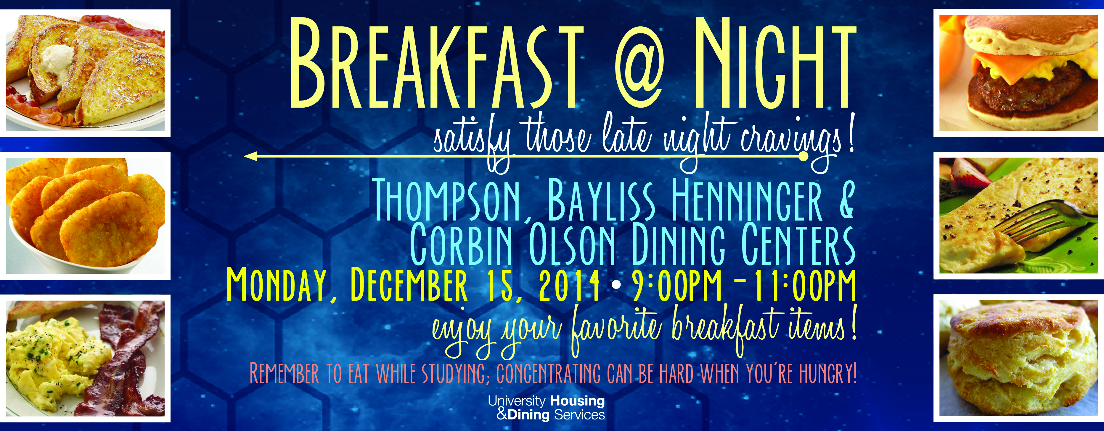 Satisfy those late night cravings! Thompson, Bayliss-Henninger & Corbin-Olson Dining Centers. Monday, December 15, 2014 9:00 - 11:00 p.m. Enjoy your favorite breakfast items. Remember to eat while studying; concentrating can be hard when you're hungry!