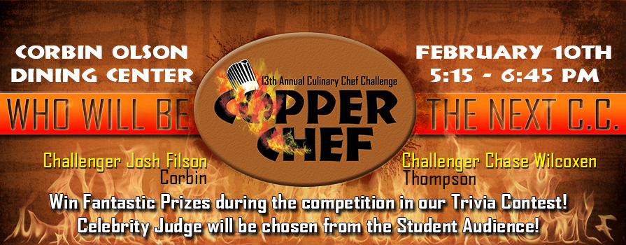 Corbin Olson Dining Center February 10th 5:15 - 6:45 pm. Challengers Josh Filson (Corbin) and Chase Wilcoxen (Thompson). Win fantastic prizes during the competition in our trivia contest! Celebrity Judge will be chosen from the student audience.