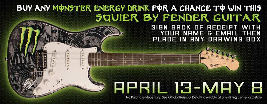 Buy any Monster Energy Drink for a chance to win this Squier by Fender guitar sign the back of receipt with your name & email then place in any drawing box April 13 - May 8 No purchase necessary. see official rules for details. available at any dining center or retail location
