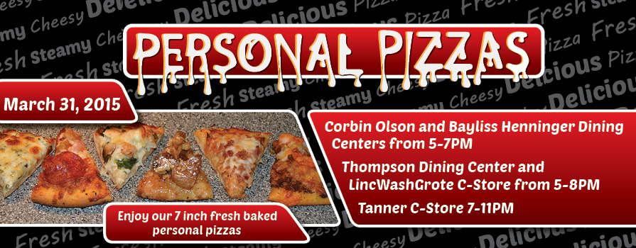 Personal Pizzas March 31, 2015 Corbin Olson and Bayliss Henninger Dining Centers from 5-7pm Thompson Dining Center and LincWashGrote C-Store from 5-8pm Tanner C-Store 7-11pm Enjoy our 7 inch fresh baked personal pizzas