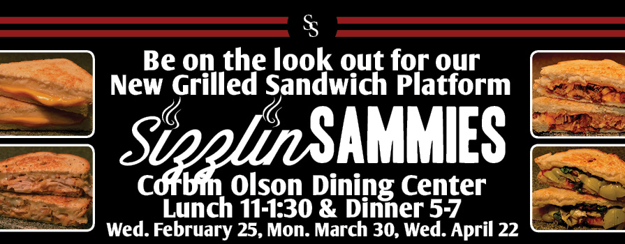 Be on the look out for our new grilled sandwich platform Sizzlin' Sammies Corbin Olson Dining Center Wednesday February 25, Monday March 30 & Wednesday, April 22